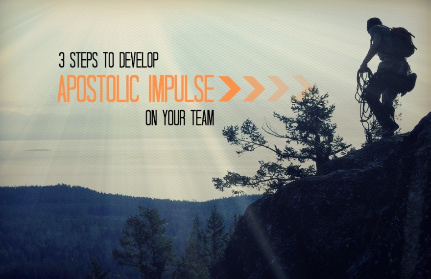 3 Steps to Develop Apostolic Impulse On Your Team